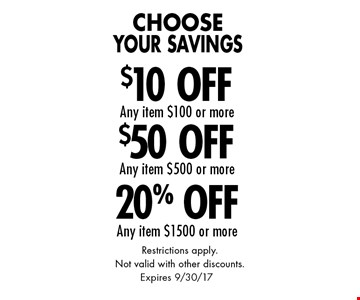 Choose Your Savings 20% Off Any item $1500 or more. $50 Off Any item $500 or more. $10 Off Any item $100 or more. Restrictions apply. Not valid with other discounts. Expires 9/30/17