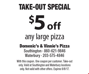 Take-Out Special - $5 off any large pizza. With this coupon. One coupon per customer. Take-out only. Valid at Southington and Waterbury locations only. Not valid with other offers. Expires 9/8/17.