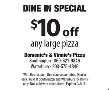 Dine In Special - $10 off any large pizza. With this coupon. One coupon per table. Dine in only. Valid at Southington and Waterbury locations only. Not valid with other offers. Expires 9/8/17.