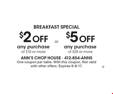 Breakfast Special. $2 off any purchase of $10 or more OR $5 off any purchase of $25 or more. One coupon per table. With this coupon. Not valid with other offers. Expires 9-8-17.