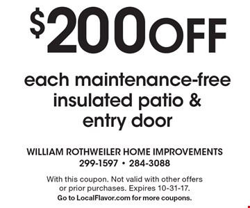 $200 Off each maintenance-free insulated patio & entry door. With this coupon. Not valid with other offers or prior purchases. Expires 10-31-17. Go to LocalFlavor.com for more coupons.