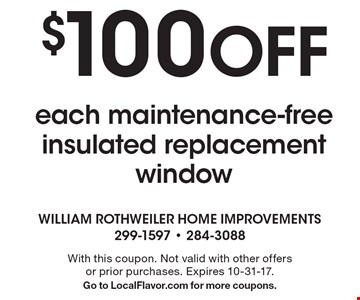 $100 Off each maintenance-free insulated replacement window. With this coupon. Not valid with other offers or prior purchases. Expires 10-31-17. Go to LocalFlavor.com for more coupons.