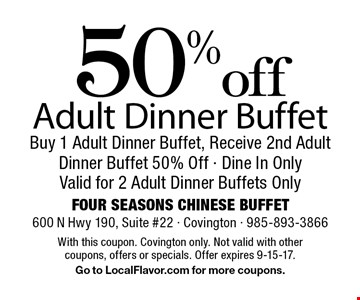 50% off Adult Dinner Buffet. Buy 1 Adult Dinner Buffet, Receive 2nd Adult Dinner Buffet 50% Off. Dine In Only. Valid for 2 Adult Dinner Buffets Only. With this coupon. Covington only. Not valid with other coupons, offers or specials. Offer expires 9-15-17. Go to LocalFlavor.com for more coupons.