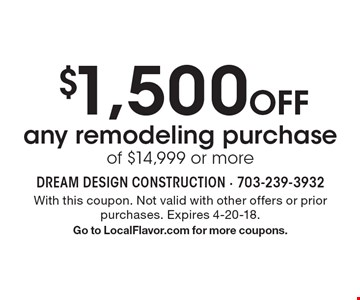 $1,500 Off any remodeling purchase of $14,999 or more. With this coupon. Not valid with other offers or prior purchases. Expires 4-20-18. Go to LocalFlavor.com for more coupons.