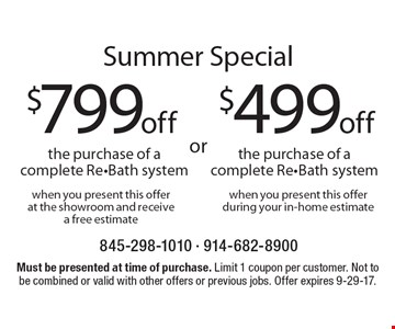 Summer Special. $399 off the purchase of a complete Re-Bath system when you present this offer during your in-home estimate OR $599 off the purchase of a complete Re-Bath system when you present this offer at the showroom and receive a free estimate. Must be presented at time of purchase. Limit 1 coupon per customer. Not to be combined or valid with other offers or previous jobs. Offer expires 9-29-17.