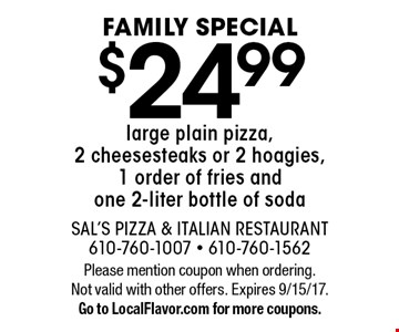 FAMILY SPECIAL $24.99 large plain pizza, 2 cheesesteaks or 2 hoagies, 1 order of fries and one 2-liter bottle of soda. Please mention coupon when ordering. Not valid with other offers. Expires 9/15/17. Go to LocalFlavor.com for more coupons.