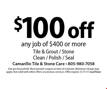 $100 off any job of $400 or more Tile & Grout / Stone Clean / Polish / Seal. One per household. Must present coupon at time of estimate. Minimum charge may apply. Not valid with other offers or previous services. Offer expires 12-15-17. Local Flavor