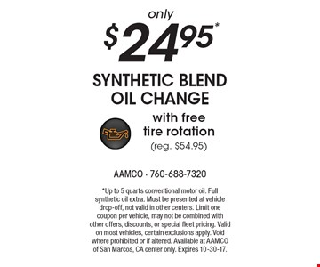 only $24.95* synthetic blend oil change with free tire rotation (reg. $54.95). *Up to 5 quarts conventional motor oil. Full synthetic oil extra. Must be presented at vehicle drop-off, not valid in other centers. Limit one coupon per vehicle, may not be combined with other offers, discounts, or special fleet pricing. Valid on most vehicles, certain exclusions apply. Void where prohibited or if altered. Available at AAMCO of San Marcos, CA center only. Expires 10-30-17.