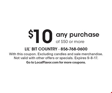 $10 off any purchase of $50 or more. With this coupon. Excluding candles and sale merchandise. Not valid with other offers or specials. Expires 9-8-17. Go to LocalFlavor.com for more coupons.