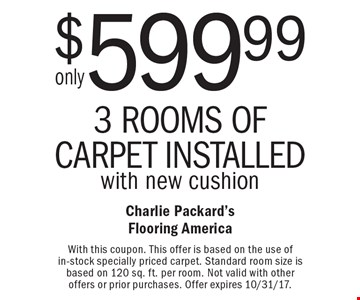Only $599.99 3 rooms of carpet Installed with new cushion. With this coupon. This offer is based on the use of in-stock specially priced carpet. Standard room size is based on 120 sq. ft. per room. Not valid with other offers or prior purchases. Offer expires 10/31/17.