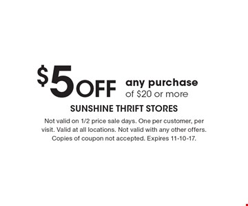 $5 OFF any purchase of $20 or more. Not valid on 1/2 price sale days. One per customer, per visit. Valid at all locations. Not valid with any other offers. Copies of coupon not accepted. Expires 11-10-17.