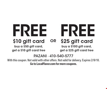 FREE $10 gift card buy a $50 gift card,get a $10 gift card free or FREE $25 gift card buy a $100 gift card, get a $25 gift card free . With this coupon. Not valid with other offers. Not valid for delivery. Expires 2/9/18. Go to LocalFlavor.com for more coupons.