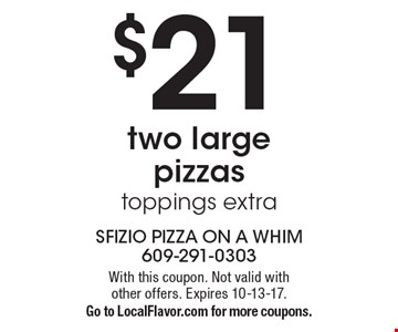 $21 two large pizzas. Toppings extra. With this coupon. Not valid with other offers. Expires 10-13-17.Go to LocalFlavor.com for more coupons.