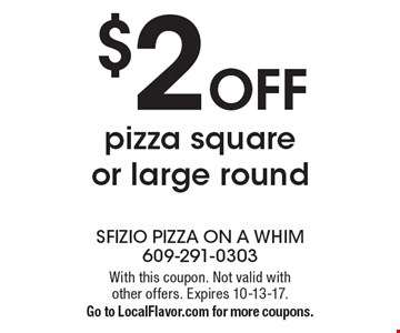 $2 off pizza square or large round. With this coupon. Not valid with other offers. Expires 10-13-17.Go to LocalFlavor.com for more coupons.