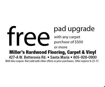 Free pad upgrade with any carpet purchase of $500 or more. With this coupon. Not valid with other offers or prior purchases. Offer expires 9-22-17.