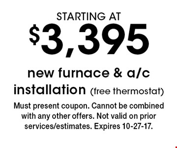 STARTING AT $3,395 new furnace & a/c installation (free thermostat). Must present coupon. Cannot be combined with any other offers. Not valid on prior services/estimates. Expires 10-27-17.