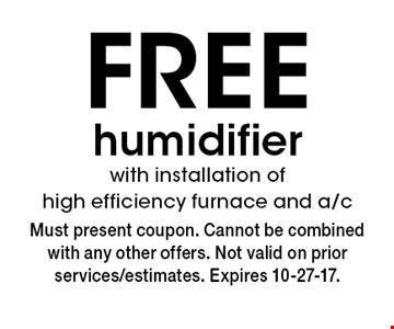 FREE humidifier with installation of high efficiency furnace and a/c. Must present coupon. Cannot be combined with any other offers. Not valid on prior services/estimates. Expires 10-27-17.