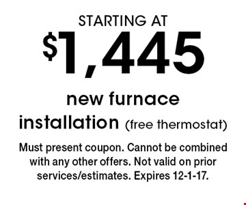 STARTING AT $1,445 new furnace installation (free thermostat). Must present coupon. Cannot be combined with any other offers. Not valid on prior services/estimates. Expires 12-1-17.