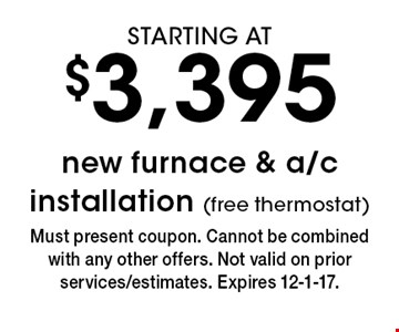 STARTING AT $3,395 new furnace & a/c installation (free thermostat). Must present coupon. Cannot be combined with any other offers. Not valid on prior services/estimates. Expires 12-1-17.