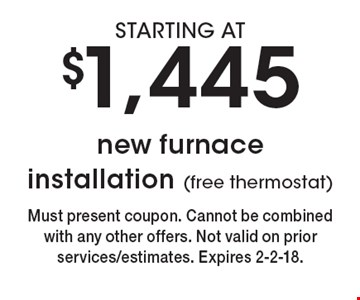 STARTING AT $1,445 new furnace installation (free thermostat). Must present coupon. Cannot be combined with any other offers. Not valid on prior services/estimates. Expires 2-2-18.