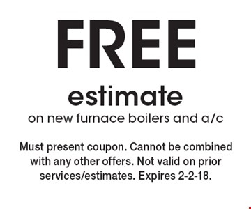 FREE estimate on new furnace boilers and a/c . Must present coupon. Cannot be combined with any other offers. Not valid on prior services/estimates. Expires 2-2-18.
