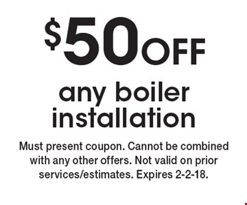 $50 OFF any boiler installation. Must present coupon. Cannot be combined with any other offers. Not valid on prior services/estimates. Expires 2-2-18.