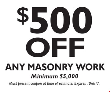 $500 OFF Any Masonry Work, Minimum $5,000. Must present coupon at time of estimate. Expires 10/6/17.