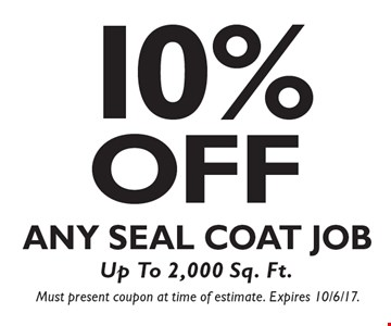 10% OFF Any Seal Coat Job, Up To 2,000 Sq. Ft. Must present coupon at time of estimate. Expires 10/6/17.