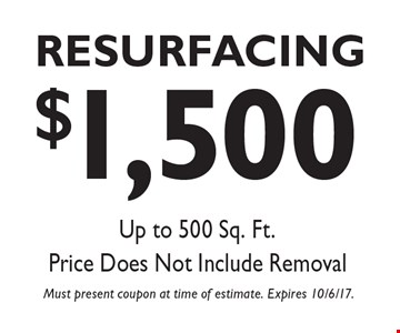 $1,500 Resurfacing, Up to 500 Sq. Ft. Price Does Not Include Removal. Must present coupon at time of estimate. Expires 10/6/17.