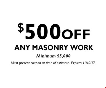 $500 OFF Any Masonry Work, Minimum $5,000. Must present coupon at time of estimate. Expires 11/10/17.