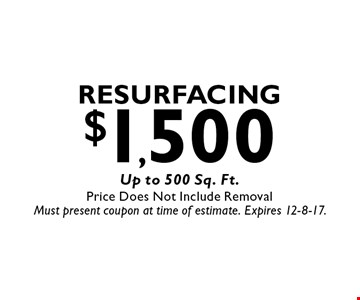 $1,500 Resurfacing Up to 500 Sq. Ft.Price Does Not Include Removal. Must present coupon at time of estimate. Expires 12-8-17.