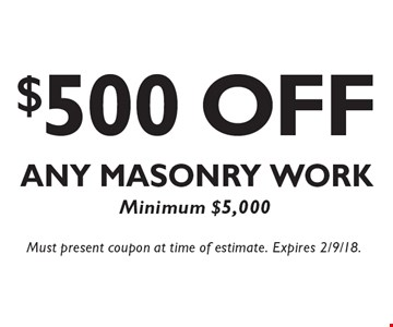 $500 Off Any Masonry Work Minimum $5,000. Must present coupon at time of estimate. Expires 2/9/18.
