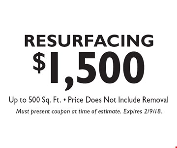$1,500 Resurfacing Up to 500 Sq. Ft. - Price Does Not Include Removal. Must present coupon at time of estimate. Expires 2/9/18.