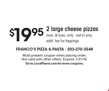 $19.95 - 2 large cheese pizzas. Mon. & Tues. only. Eat in only. Addl. fee for toppings. Must present coupon when placing order. Not valid with other offers. Expires 1/31/18. Go to LocalFlavor.com for more coupons.