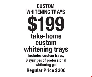 $199 take-home custom whitening trays Includes custom trays,8 syringes of professional whitening gel. Regular price $300. Offers not to be used in conjunction with any other offers or reduced fee plans.