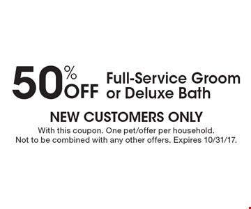 50% Off Full-Service Groom or Deluxe Bath. With this coupon. One pet/offer per household. Not to be combined with any other offers. Expires 10/31/17.