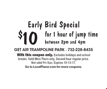 Early Bird Special $10 for 1 hour of jump time between 2pm and 4pm. With this coupon only. Excludes holidays and school breaks. Valid Mon-Thurs only. Second hour regular price. Not valid Fri-Sun. Expires 10-13-17. Go to LocalFlavor.com for more coupons.