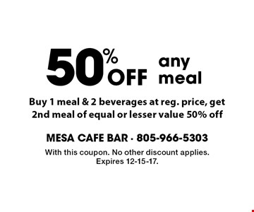 50% Off any meal. Buy 1 meal & 2 beverages at reg. price, get 2nd meal of equal or lesser value 50% off. With this coupon. No other discount applies. Expires 12-15-17.