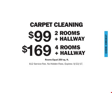 carpet cleaning $169 4 Rooms + Hallway Rooms Equal 250 sq. ft.. $99 2 Rooms + Hallway Rooms Equal 250 sq. ft.. $12 Service Fee. No Hidden Fees. Expires: 9/22/17.