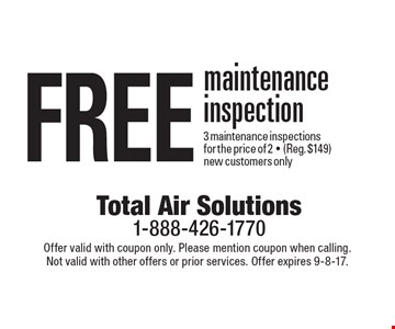 Free maintenance inspection. 3 maintenance inspections for the price of 2 (Reg. $149) New customers only. Offer valid with coupon only. Please mention coupon when calling. Not valid with other offers or prior services. Offer expires 9-8-17.