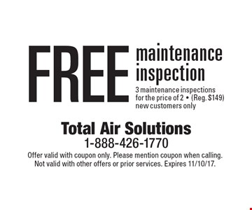 Free maintenance inspection 3 maintenance inspections for the price of 2-(Reg. $149) new customers only. Offer valid with coupon only. Please mention coupon when calling. Not valid with other offers or prior services. Expires 11/10/17.