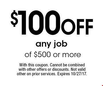 $100 OFF any job of $500 or more. With this coupon. Cannot be combined with other offers or discounts. Not valid other on prior services. Expires 10/27/17.