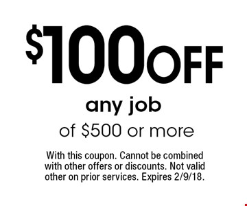 $100 off any job of $500 or more. With this coupon. Cannot be combined with other offers or discounts. Not valid other on prior services. Expires 2/9/18.