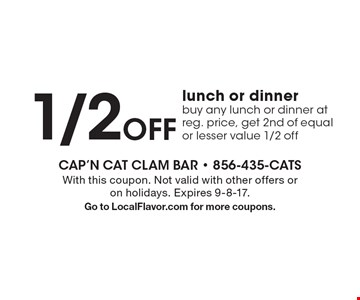 1/2OFF lunch or dinner buy any lunch or dinner at reg. price, get 2nd of equal or lesser value 1/2 off. With this coupon. Not valid with other offers or on holidays. Expires 9-8-17. Go to LocalFlavor.com for more coupons.