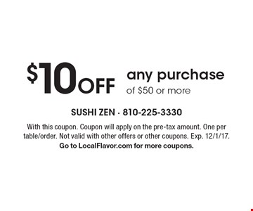 $10 Off any purchase of $50 or more. With this coupon. Coupon will apply on the pre-tax amount. One per table/order. Not valid with other offers or other coupons. Exp. 12/1/17. Go to LocalFlavor.com for more coupons.