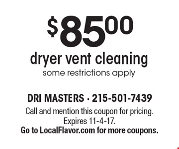 $85.00 dryer vent cleaning some restrictions apply. Call and mention this coupon for pricing.Expires 11-4-17. Go to LocalFlavor.com for more coupons.