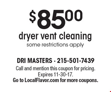 $85 dryer vent cleaning, some restrictions apply. Call and mention this coupon for pricing. Expires 11-30-17. Go to LocalFlavor.com for more coupons.