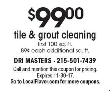 $99 tile & grout cleaning. First 100 sq. ft. 89¢ each additional sq. ft. Call and mention this coupon for pricing.Expires 11-30-17. Go to LocalFlavor.com for more coupons.