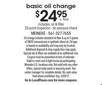 $24.95 + tax basic oil change includes: oil & filter 23-point inspecion - air pressure check. Oil change includes standard oil filter & up to 5 quarts of 5W30 conventional or synthetic blend oil. Oil type is based on availability and may vary by location. Additional disposal & shop supply fees may apply. Special oils & filters are available at an additional cost. Coupon must be presented at time of estimate. Valid on most cars & light trucks at participating Meineke U.S. locations only. Not valid with any other offers, special order parts or warranty work. See center manager for complete details. No cash value. Void where prohibited. Exp. 9/29/17. Go to LocalFlavor.com for more coupons.