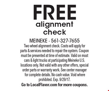 FREE alignment check. Two wheel alignment check. Costs will apply for parts & services needed to repair the system. Coupon must be presented at time of estimate. Valid on most cars & light trucks at participating Meineke U.S. locations only. Not valid with any other offers, special order parts or warranty work. See center manager for complete details. No cash value. Void where prohibited. Exp. 9/29/17. Go to LocalFlavor.com for more coupons.
